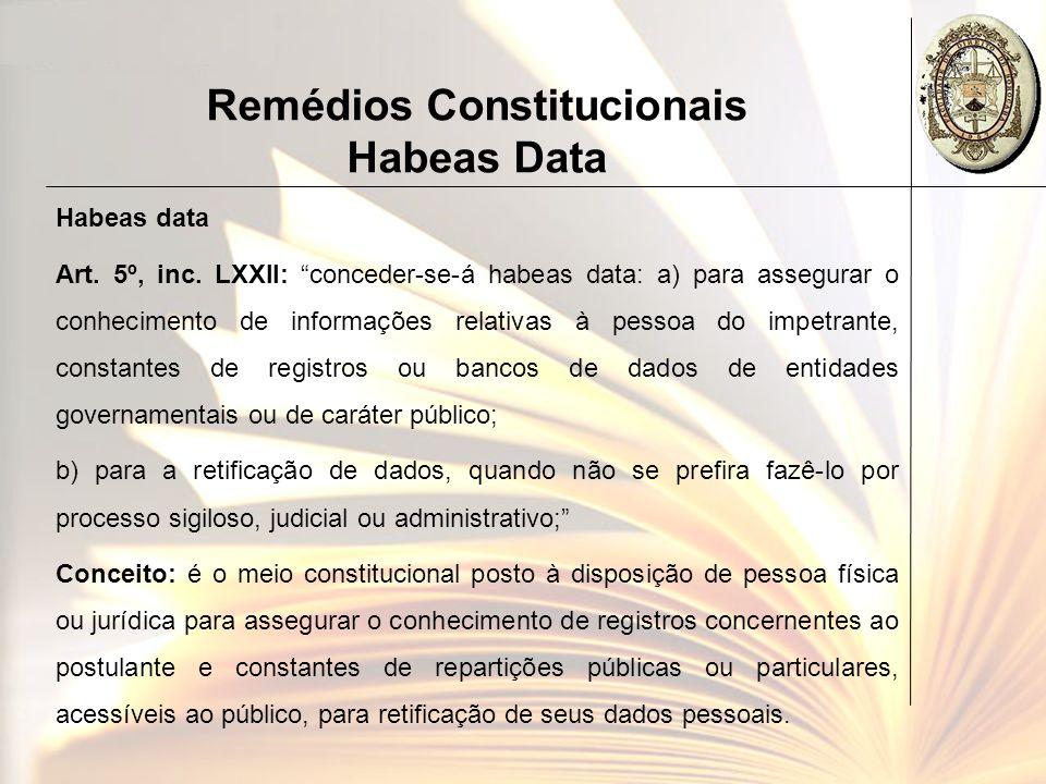 Remédios Constitucionais Habeas Data Habeas data Art. 5º, inc. LXXII: conceder-se-á habeas data: a) para assegurar o conhecimento de informações relat