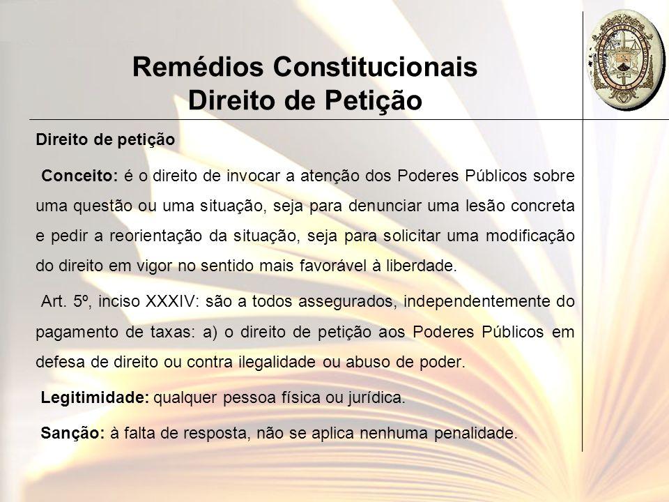 Remédios Constitucionais Direito de Petição Direito de petição Conceito: é o direito de invocar a atenção dos Poderes Públicos sobre uma questão ou um