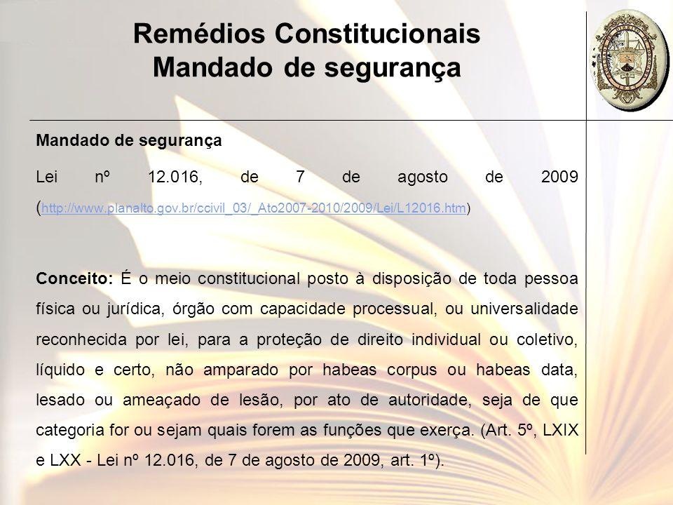 Remédios Constitucionais Mandado de segurança Mandado de segurança Lei nº 12.016, de 7 de agosto de 2009 ( http://www.planalto.gov.br/ccivil_03/_Ato20