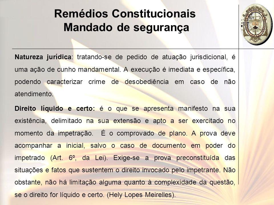 Remédios Constitucionais Mandado de segurança Natureza jurídica: tratando-se de pedido de atuação jurisdicional, é uma ação de cunho mandamental. A ex