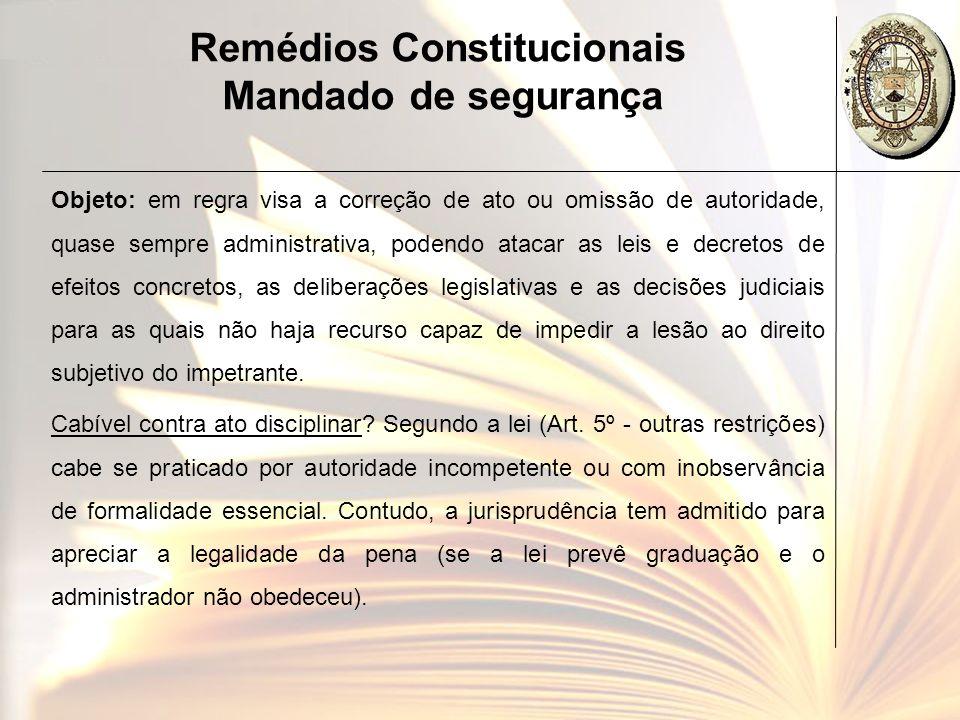 Remédios Constitucionais Mandado de segurança Objeto: em regra visa a correção de ato ou omissão de autoridade, quase sempre administrativa, podendo a