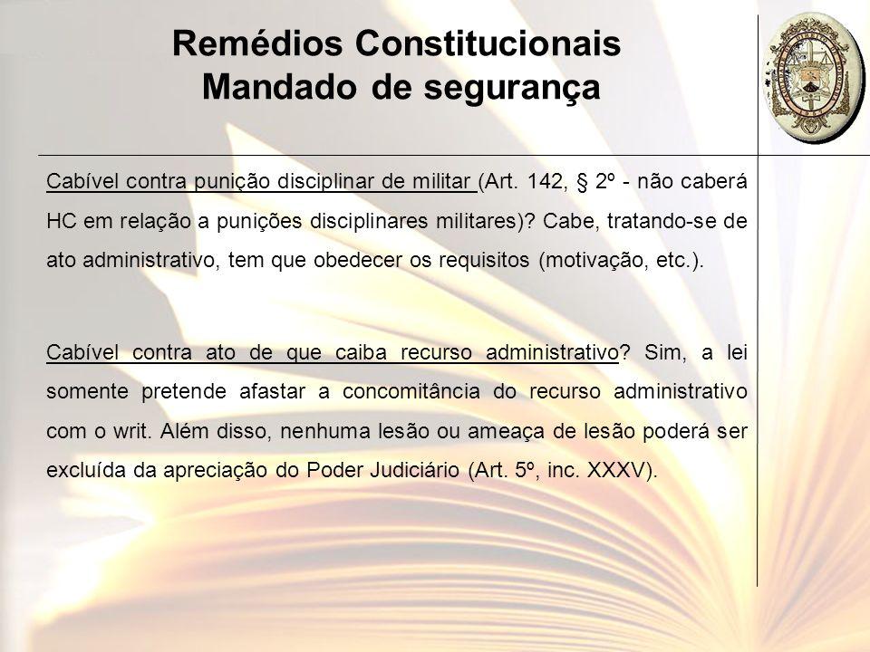 Remédios Constitucionais Mandado de segurança Cabível contra punição disciplinar de militar (Art. 142, § 2º - não caberá HC em relação a punições disc