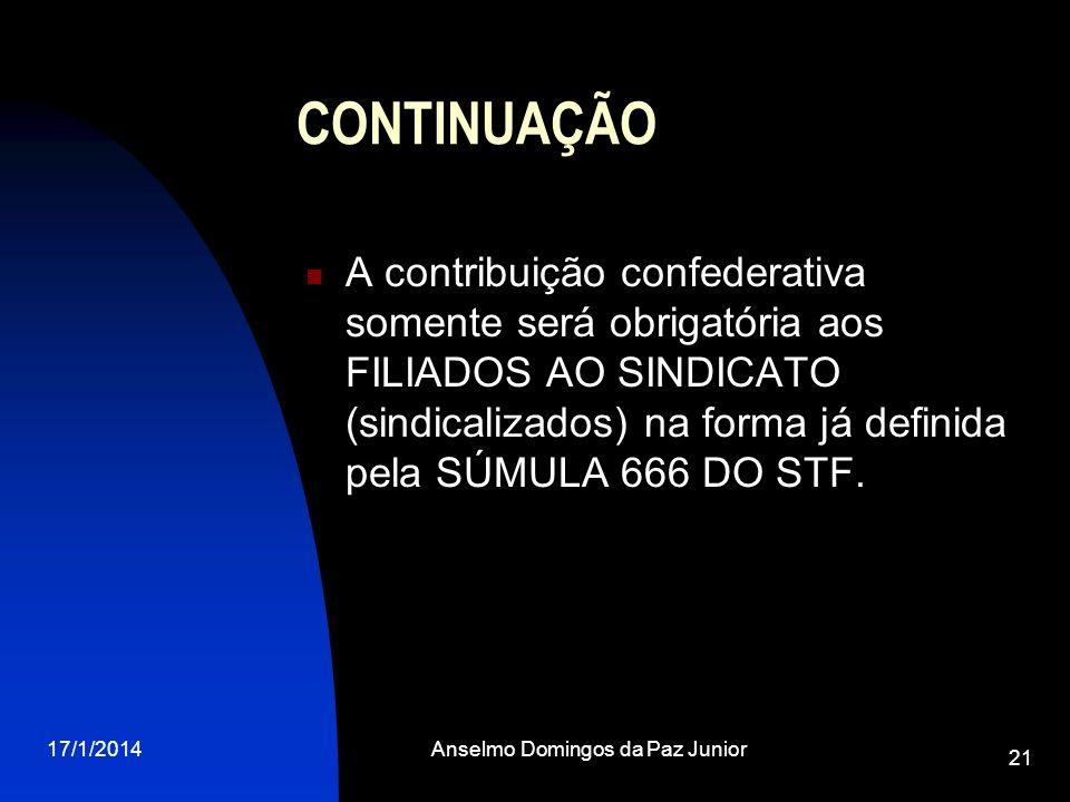 17/1/2014Anselmo Domingos da Paz Junior 21 CONTINUAÇÃO A contribuição confederativa somente será obrigatória aos FILIADOS AO SINDICATO (sindicalizados
