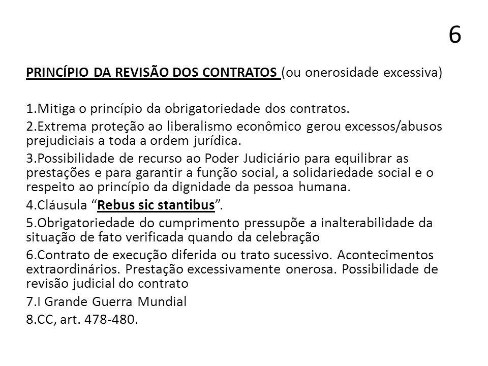 6 PRINCÍPIO DA REVISÃO DOS CONTRATOS (ou onerosidade excessiva) 1.Mitiga o princípio da obrigatoriedade dos contratos. 2.Extrema proteção ao liberalis