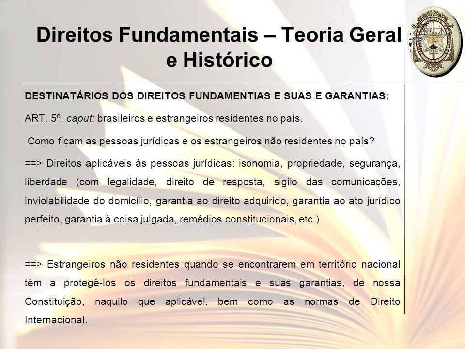 Direitos Fundamentais – Teoria Geral e Histórico DESTINATÁRIOS DOS DIREITOS FUNDAMENTIAS E SUAS E GARANTIAS: ART. 5º, caput: brasileiros e estrangeiro