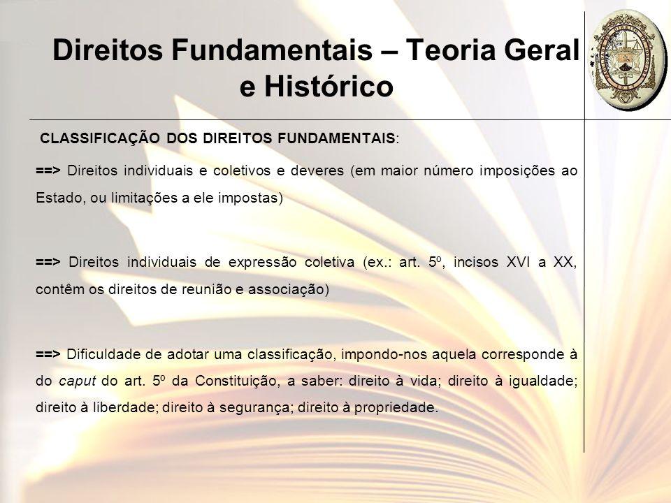 Direitos Fundamentais – Teoria Geral e Histórico CLASSIFICAÇÃO DOS DIREITOS FUNDAMENTAIS: ==> Direitos individuais e coletivos e deveres (em maior núm