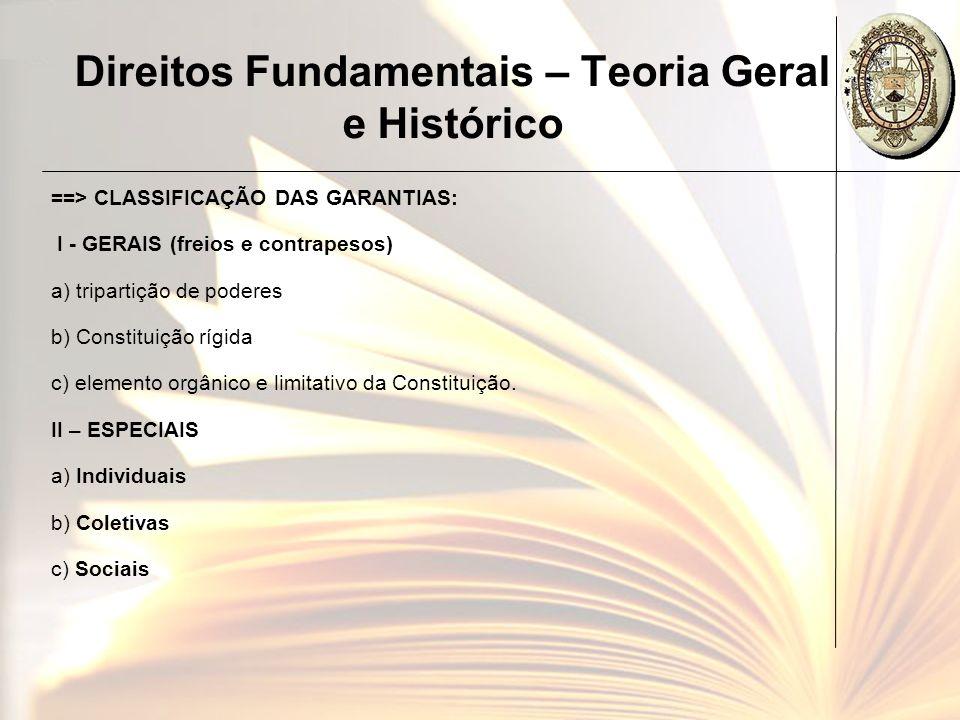 Direitos Fundamentais – Teoria Geral e Histórico ==> CLASSIFICAÇÃO DAS GARANTIAS: I - GERAIS (freios e contrapesos) a) tripartição de poderes b) Const