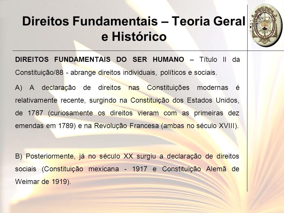 Direitos Fundamentais – Teoria Geral e Histórico DIREITOS FUNDAMENTAIS DO SER HUMANO – Título II da Constituição/88 - abrange direitos individuais, po