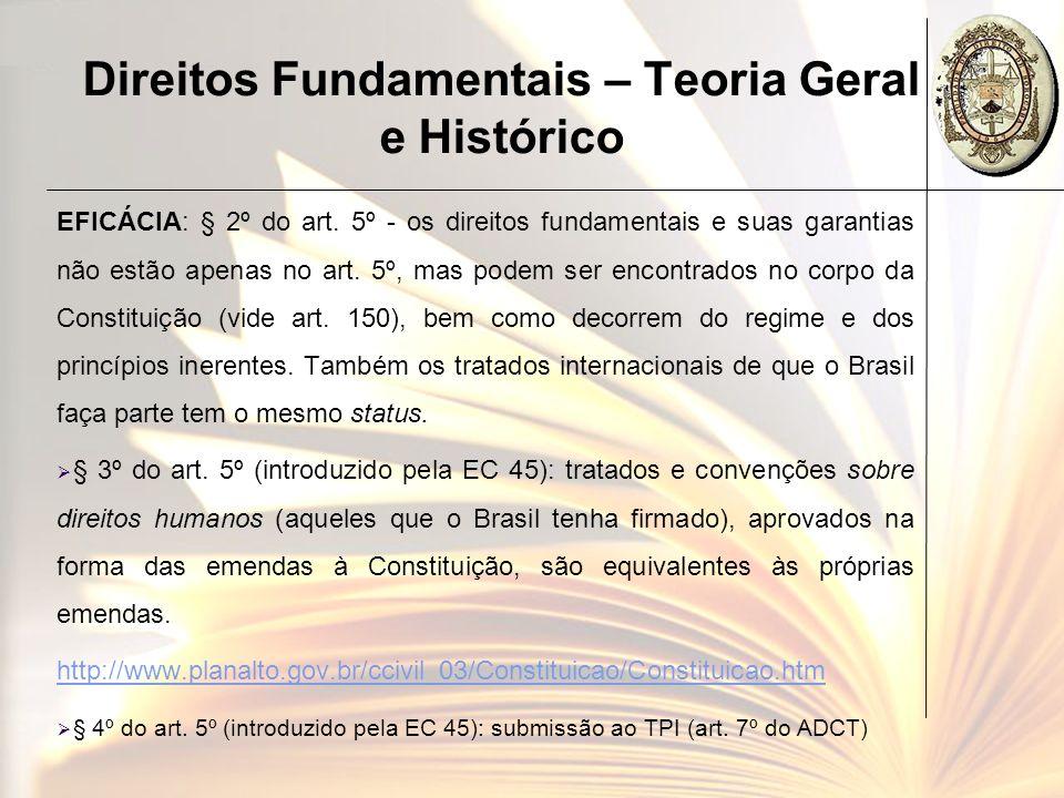 Direitos Fundamentais – Teoria Geral e Histórico EFICÁCIA: § 2º do art. 5º - os direitos fundamentais e suas garantias não estão apenas no art. 5º, ma