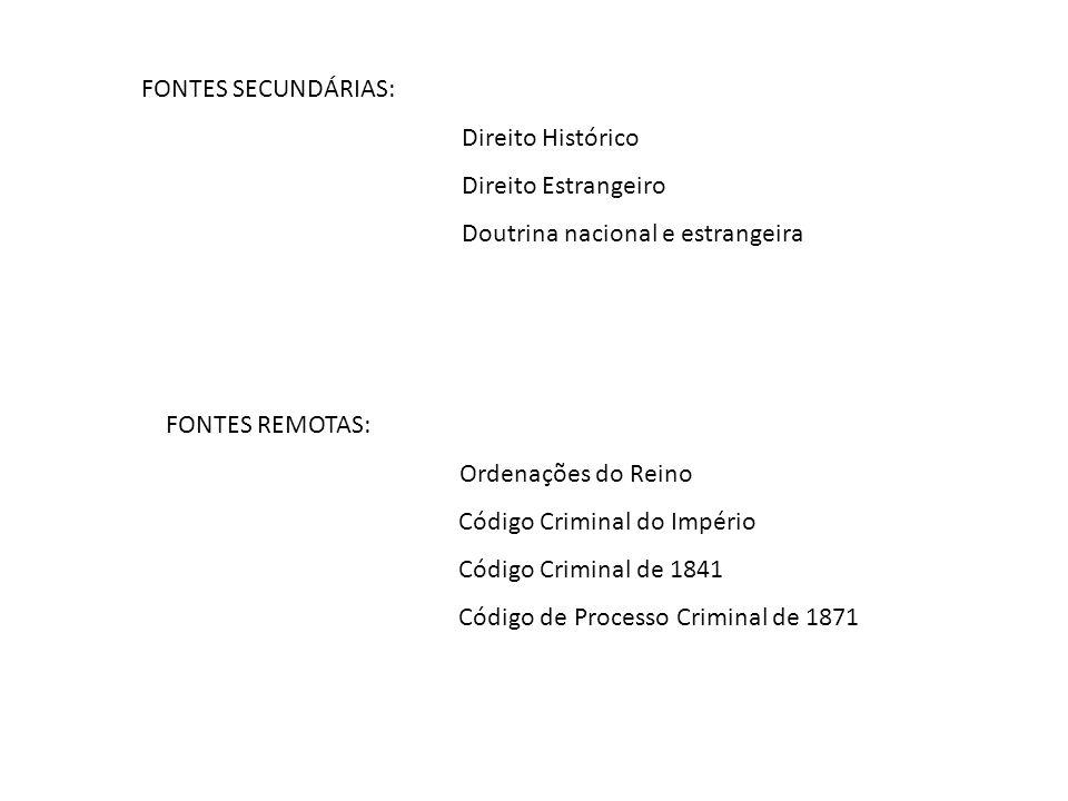 FONTES SECUNDÁRIAS: Direito Histórico Direito Estrangeiro Doutrina nacional e estrangeira FONTES REMOTAS: Ordenações do Reino Código Criminal do Império Código Criminal de 1841 Código de Processo Criminal de 1871