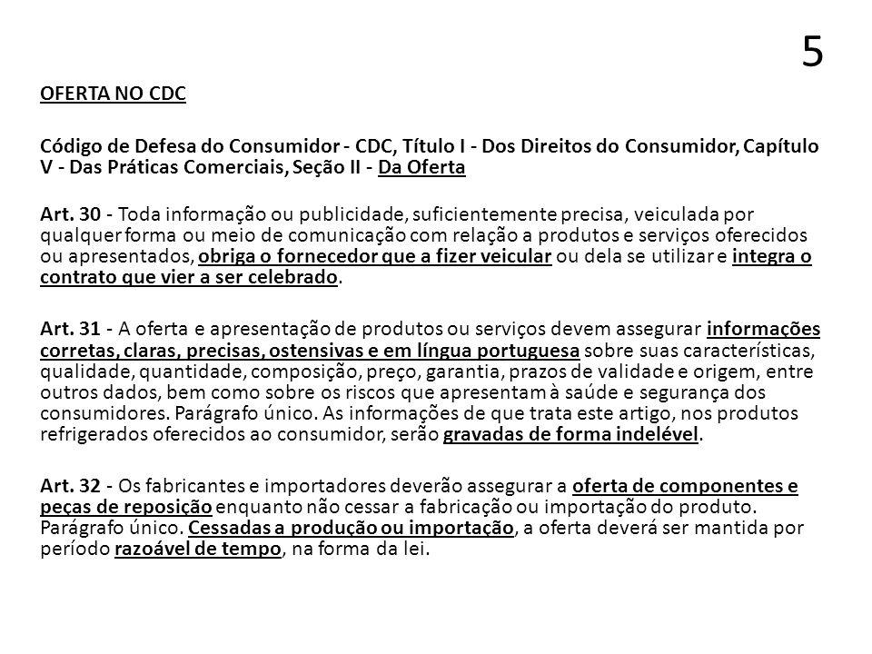 5 OFERTA NO CDC Código de Defesa do Consumidor - CDC, Título I - Dos Direitos do Consumidor, Capítulo V - Das Práticas Comerciais, Seção II - Da Ofert