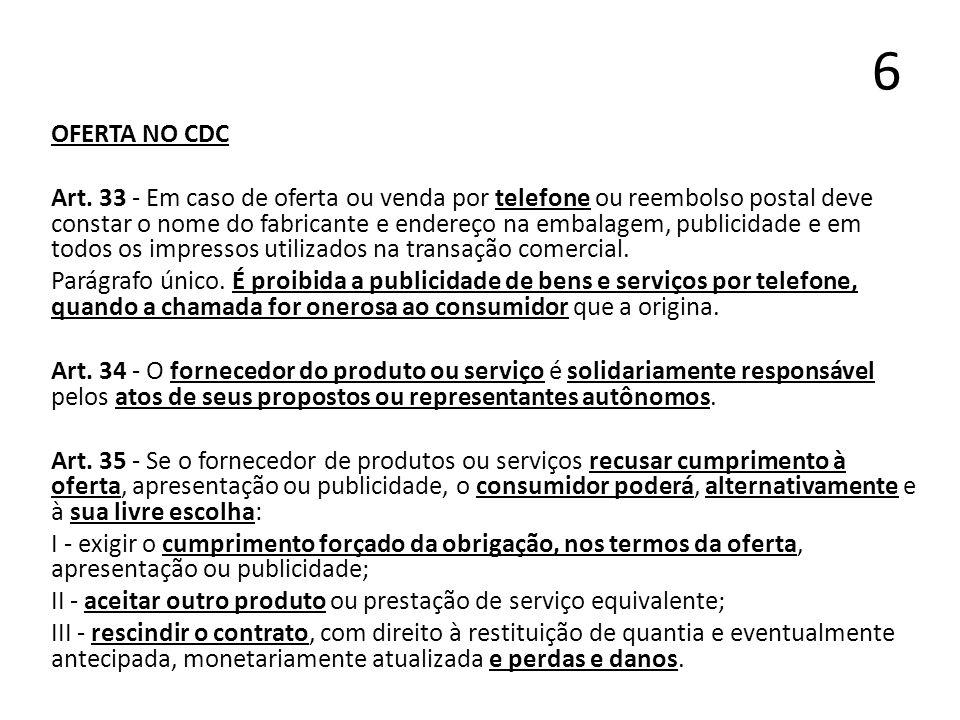 6 OFERTA NO CDC Art. 33 - Em caso de oferta ou venda por telefone ou reembolso postal deve constar o nome do fabricante e endereço na embalagem, publi