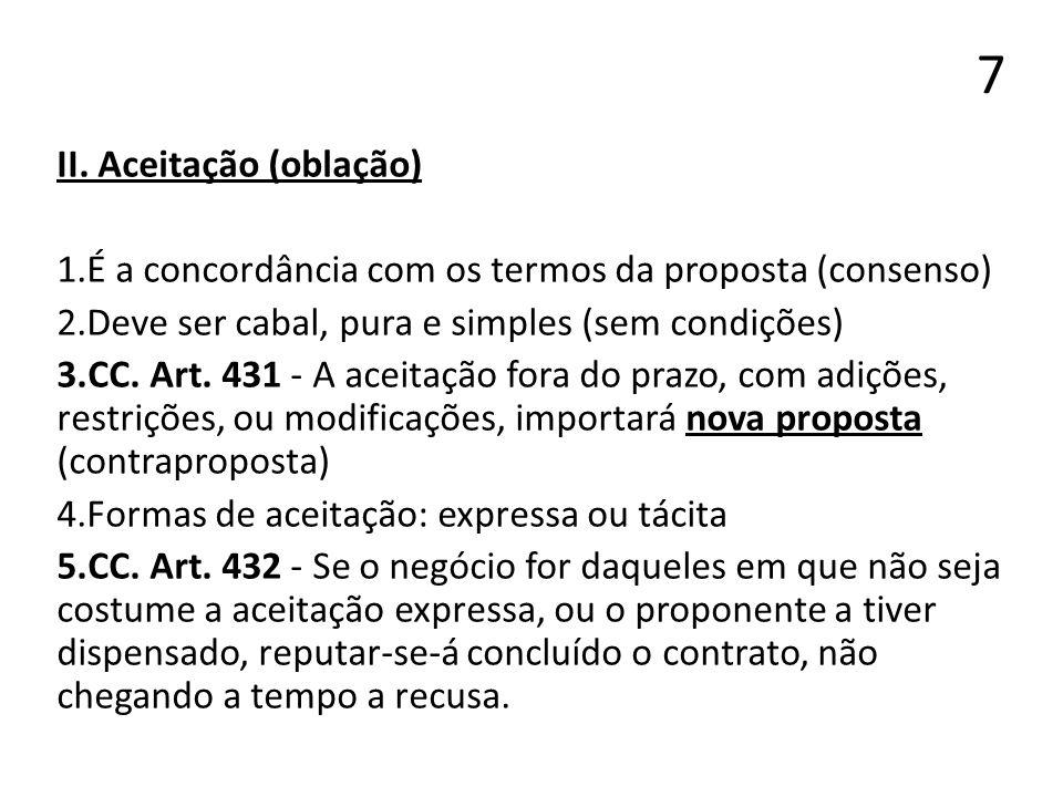 7 II. Aceitação (oblação) 1.É a concordância com os termos da proposta (consenso) 2.Deve ser cabal, pura e simples (sem condições) 3.CC. Art. 431 - A