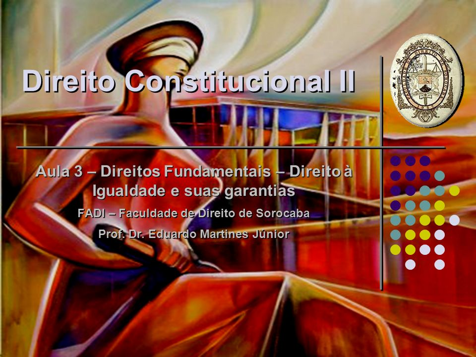 Direito Constitucional II Aula 3 – Direitos Fundamentais – Direito à Igualdade e suas garantias FADI – Faculdade de Direito de Sorocaba Prof. Dr. Edua