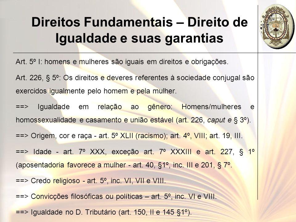Direitos Fundamentais – Direito de Igualdade e suas garantias Art. 5º I: homens e mulheres são iguais em direitos e obrigações. Art. 226, § 5º: Os dir