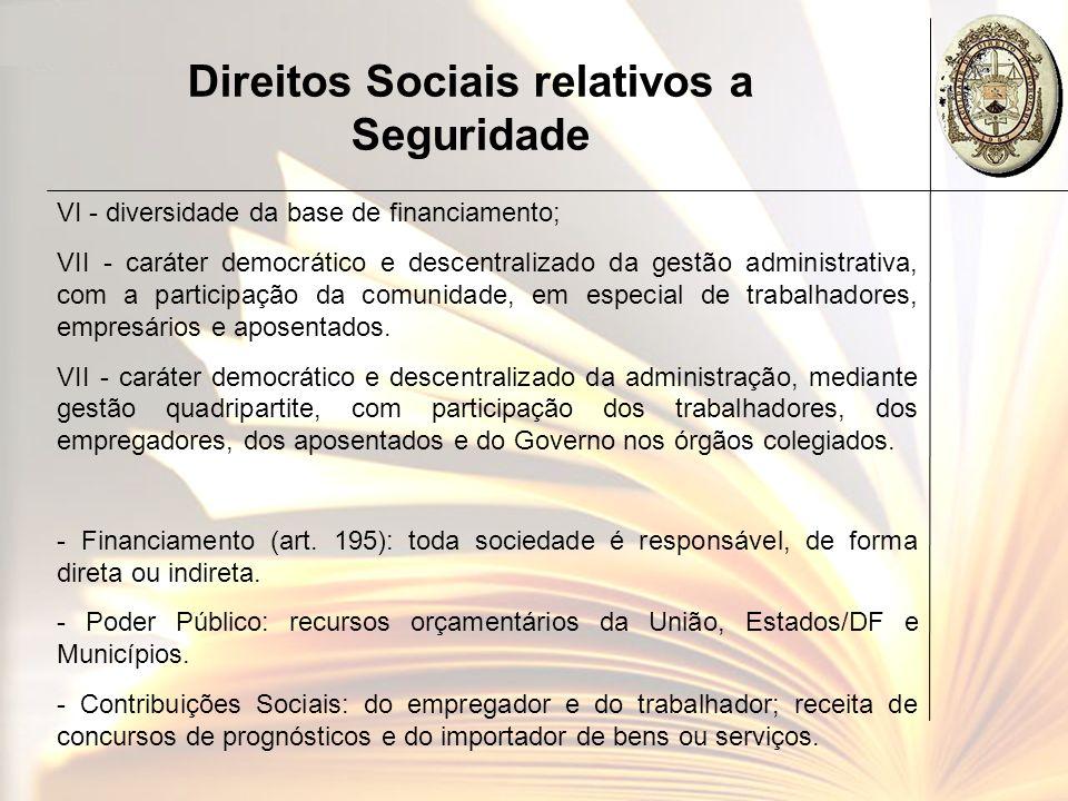 Direitos Sociais relativos a Seguridade VI - diversidade da base de financiamento; VII - caráter democrático e descentralizado da gestão administrativ