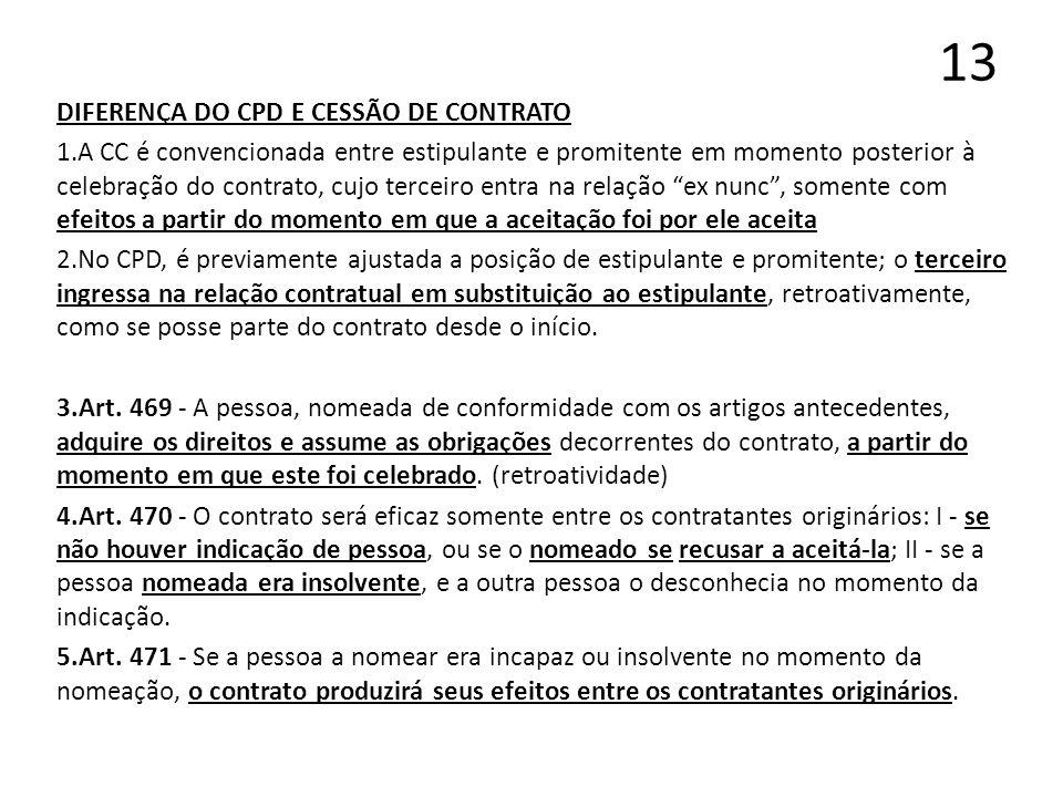 13 DIFERENÇA DO CPD E CESSÃO DE CONTRATO 1.A CC é convencionada entre estipulante e promitente em momento posterior à celebração do contrato, cujo ter
