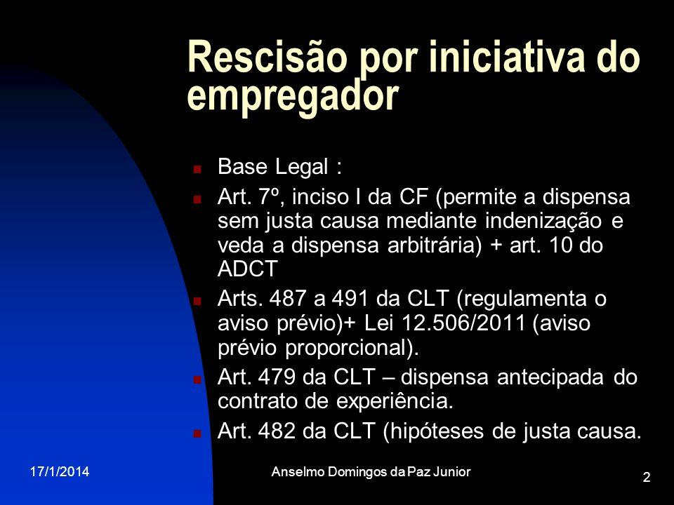 17/1/2014Anselmo Domingos da Paz Junior 2 Rescisão por iniciativa do empregador Base Legal : Art. 7º, inciso I da CF (permite a dispensa sem justa cau