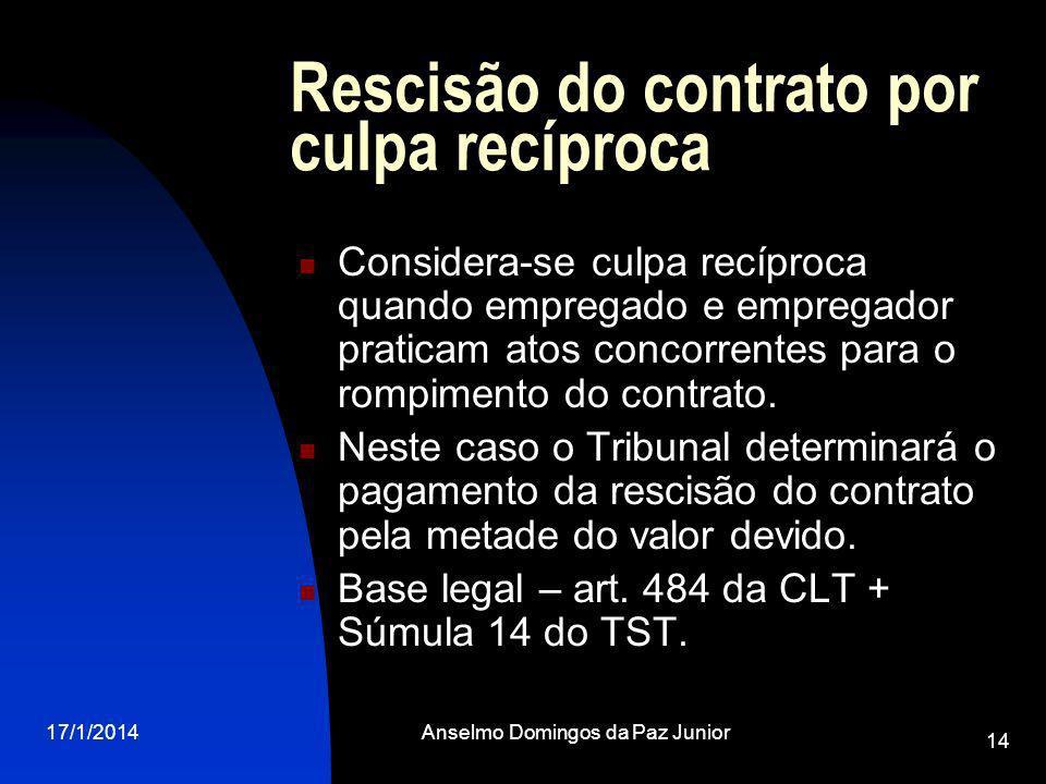 17/1/2014Anselmo Domingos da Paz Junior 14 Rescisão do contrato por culpa recíproca Considera-se culpa recíproca quando empregado e empregador pratica