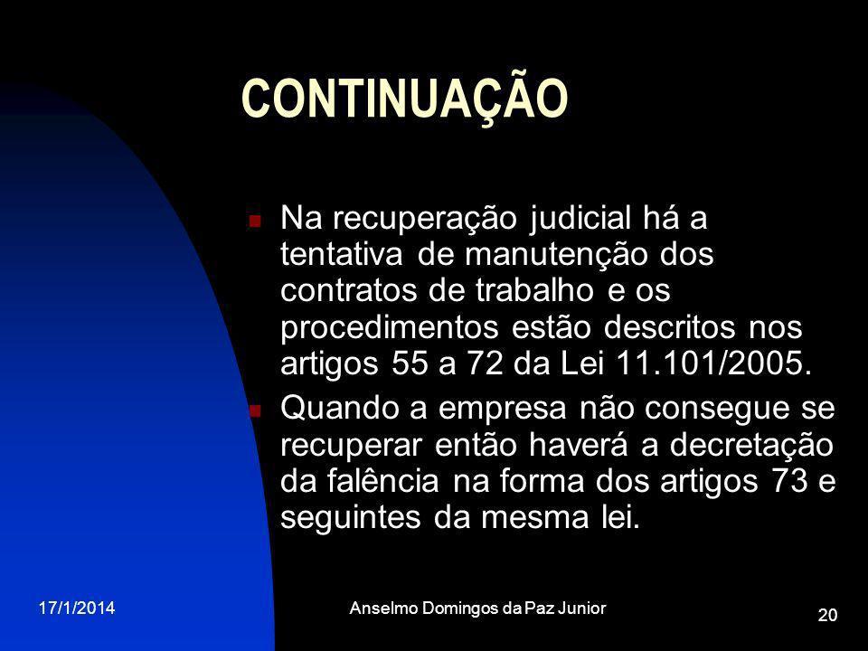 17/1/2014Anselmo Domingos da Paz Junior 20 CONTINUAÇÃO Na recuperação judicial há a tentativa de manutenção dos contratos de trabalho e os procedimentos estão descritos nos artigos 55 a 72 da Lei 11.101/2005.
