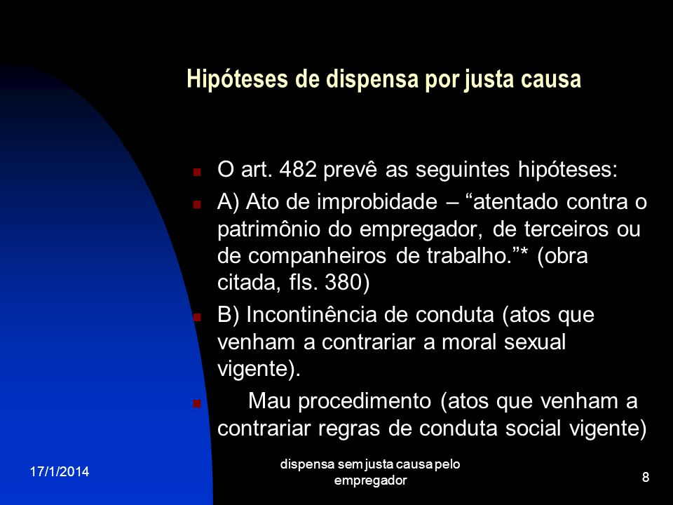 17/1/2014 dispensa sem justa causa pelo empregador 8 Hipóteses de dispensa por justa causa O art. 482 prevê as seguintes hipóteses: A) Ato de improbid