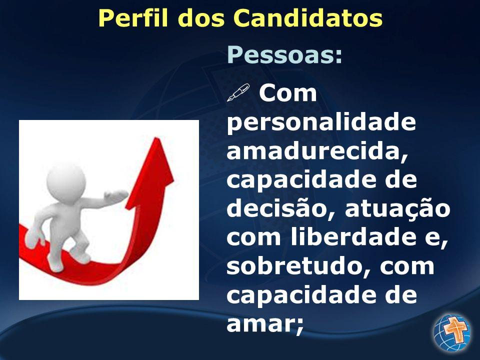 Perfil dos Candidatos Pessoas: Com personalidade amadurecida, capacidade de decisão, atuação com liberdade e, sobretudo, com capacidade de amar;