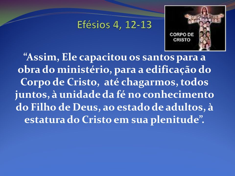 Assim, Ele capacitou os santos para a obra do ministério, para a edificação do Corpo de Cristo, até chagarmos, todos juntos, à unidade da fé no conhec
