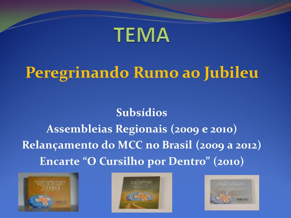 Peregrinando Rumo ao Jubileu Subsídios Assembleias Regionais (2009 e 2010) Relançamento do MCC no Brasil (2009 a 2012) Encarte O Cursilho por Dentro (