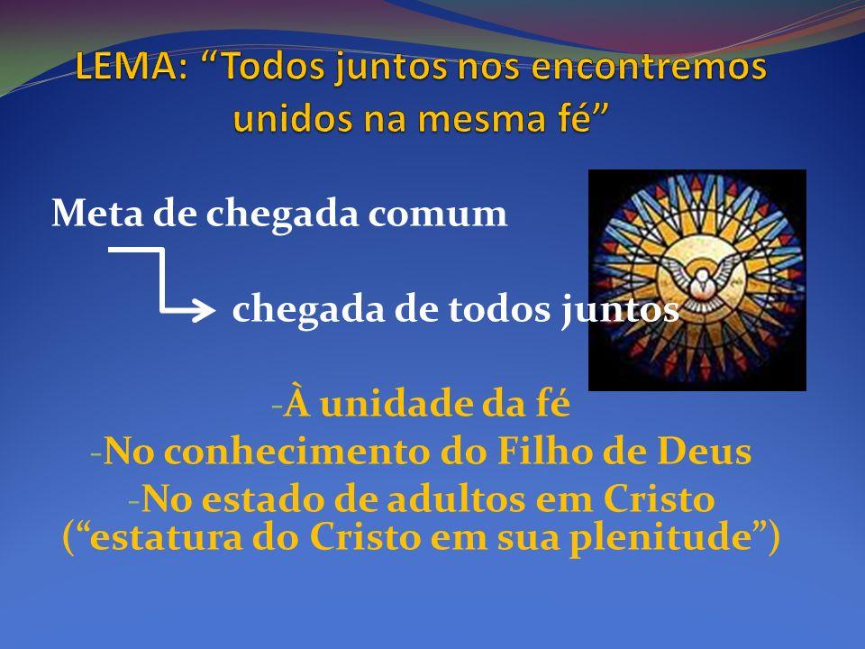 Meta de chegada comum chegada de todos juntos - À unidade da fé - No conhecimento do Filho de Deus - No estado de adultos em Cristo (estatura do Crist
