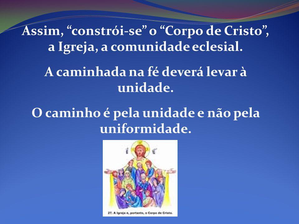 Assim, constrói-se o Corpo de Cristo, a Igreja, a comunidade eclesial. A caminhada na fé deverá levar à unidade. O caminho é pela unidade e não pela u