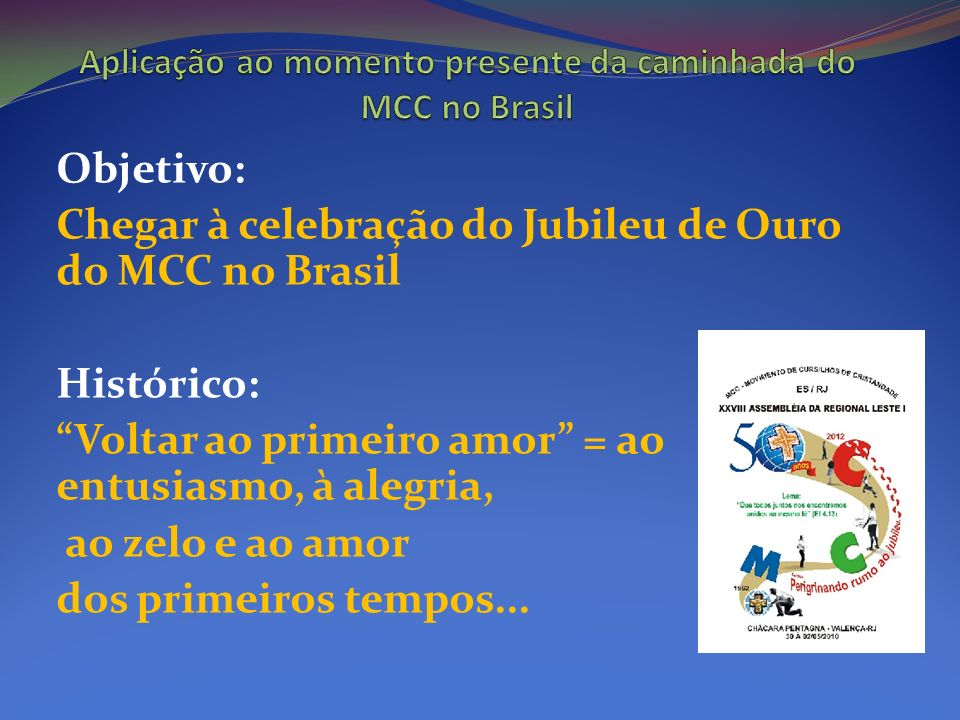 Objetivo: Chegar à celebração do Jubileu de Ouro do MCC no Brasil Histórico: Voltar ao primeiro amor = ao entusiasmo, à alegria, ao zelo e ao amor dos