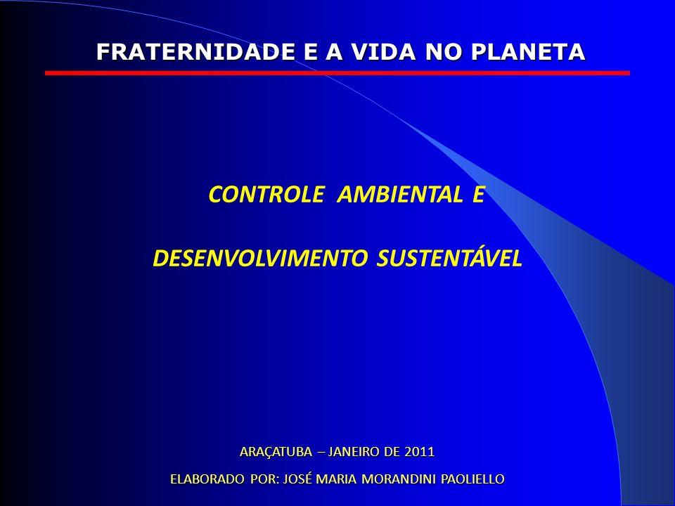 CONTROLE AMBIENTAL E DESENVOLVIMENTO SUSTENTÁVEL FRATERNIDADE E A VIDA NO PLANETA ARAÇATUBA – JANEIRO DE 2011 ELABORADO POR: JOSÉ MARIA MORANDINI PAOLIELLO