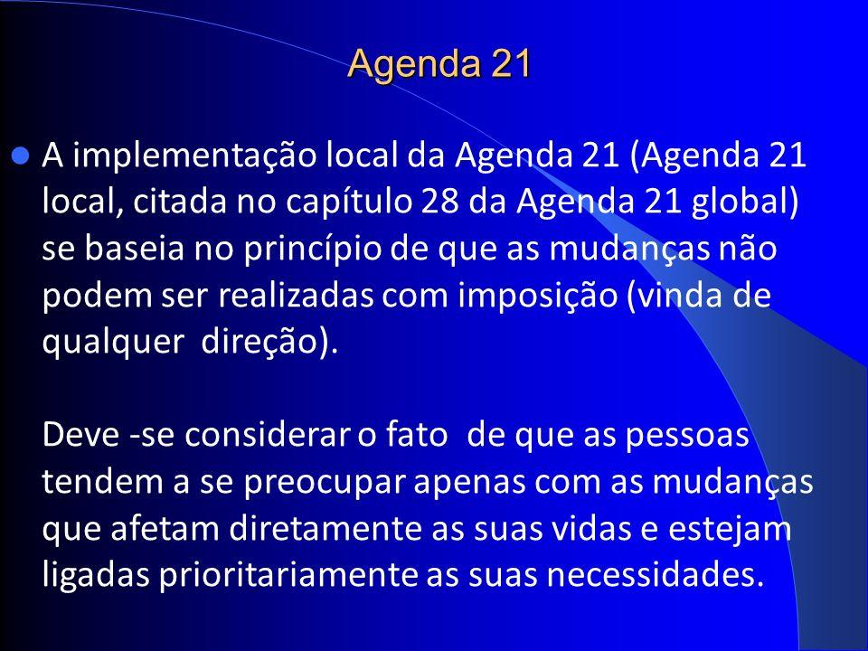 Agenda 21 A implementação local da Agenda 21 (Agenda 21 local, citada no capítulo 28 da Agenda 21 global) se baseia no princípio de que as mudanças não podem ser realizadas com imposição (vinda de qualquer direção).