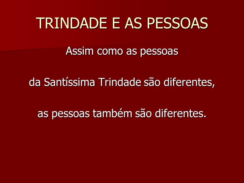 TRINDADE E AS PESSOAS Assim como as pessoas da Santíssima Trindade são diferentes, as pessoas também são diferentes.