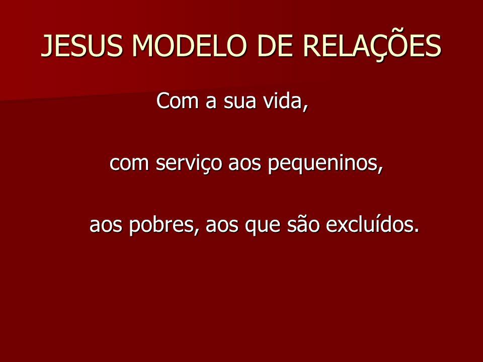 JESUS MODELO DE RELAÇÕES Com a sua vida, Com a sua vida, com serviço aos pequeninos, com serviço aos pequeninos, aos pobres, aos que são excluídos. ao