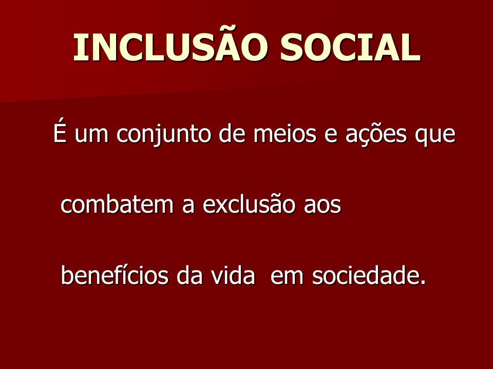INCLUSÃO SOCIAL É um conjunto de meios e ações que É um conjunto de meios e ações que combatem a exclusão aos combatem a exclusão aos benefícios da vi