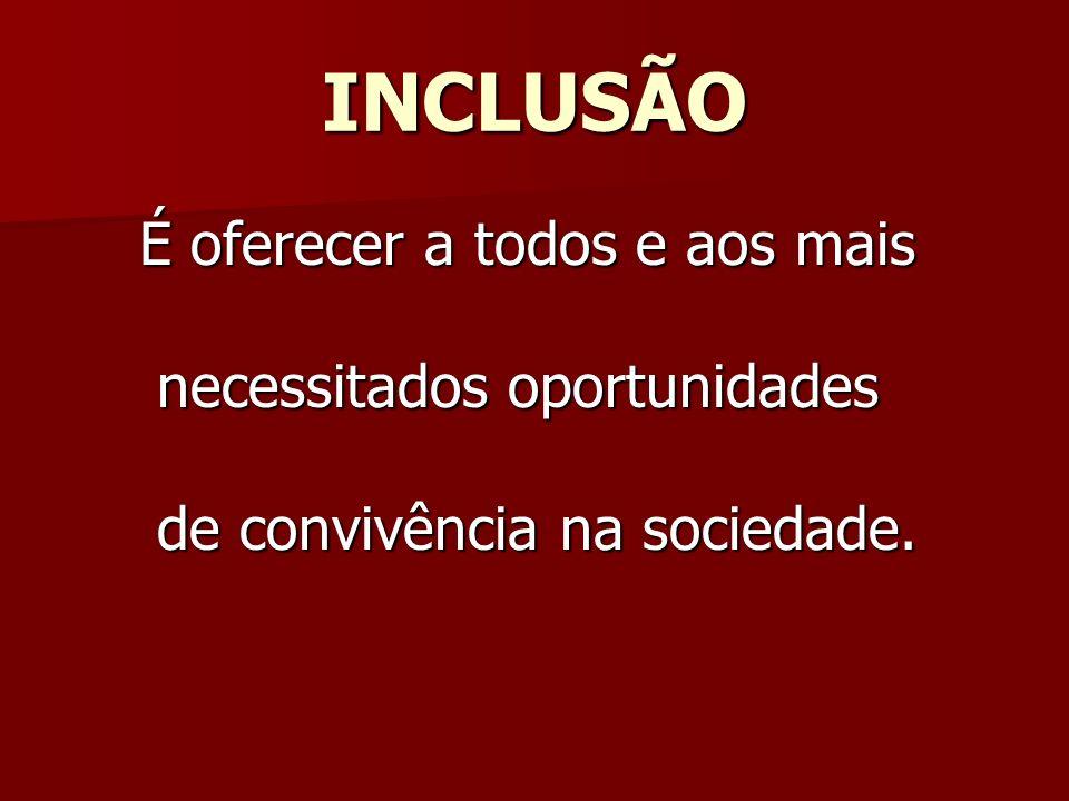 INCLUSÃO É oferecer a todos e aos mais É oferecer a todos e aos mais necessitados oportunidades necessitados oportunidades de convivência na sociedade