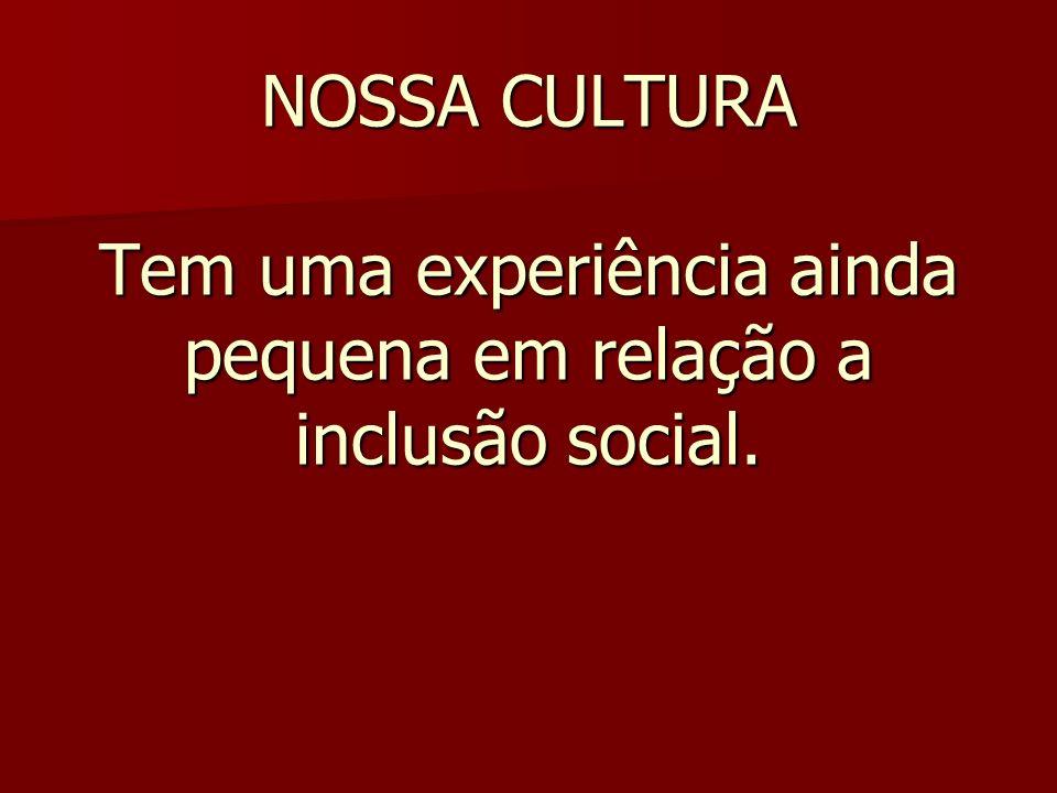 NOSSA CULTURA Tem uma experiência ainda pequena em relação a inclusão social.
