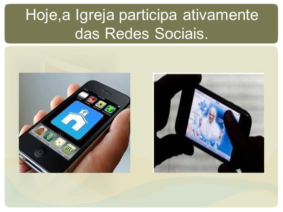Hoje,a Igreja participa ativamente das Redes Sociais.