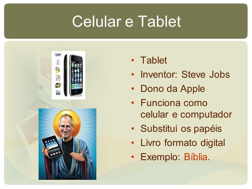 Celular e Tablet Tablet Inventor: Steve Jobs Dono da Apple Funciona como celular e computador Substitui os papéis Livro formato digital Exemplo: Bíbli