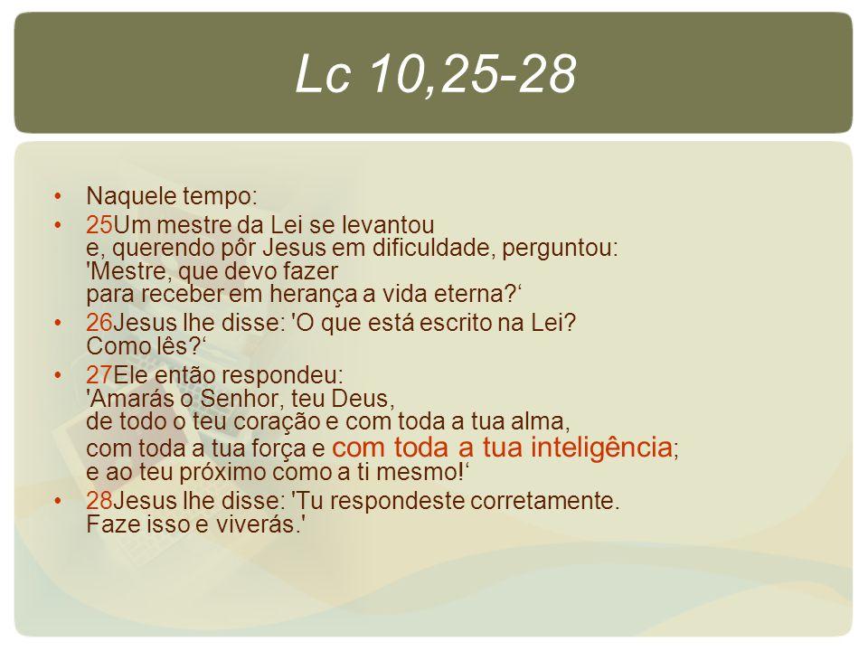 Lc 10,25-28 Naquele tempo: 25Um mestre da Lei se levantou e, querendo pôr Jesus em dificuldade, perguntou: 'Mestre, que devo fazer para receber em her