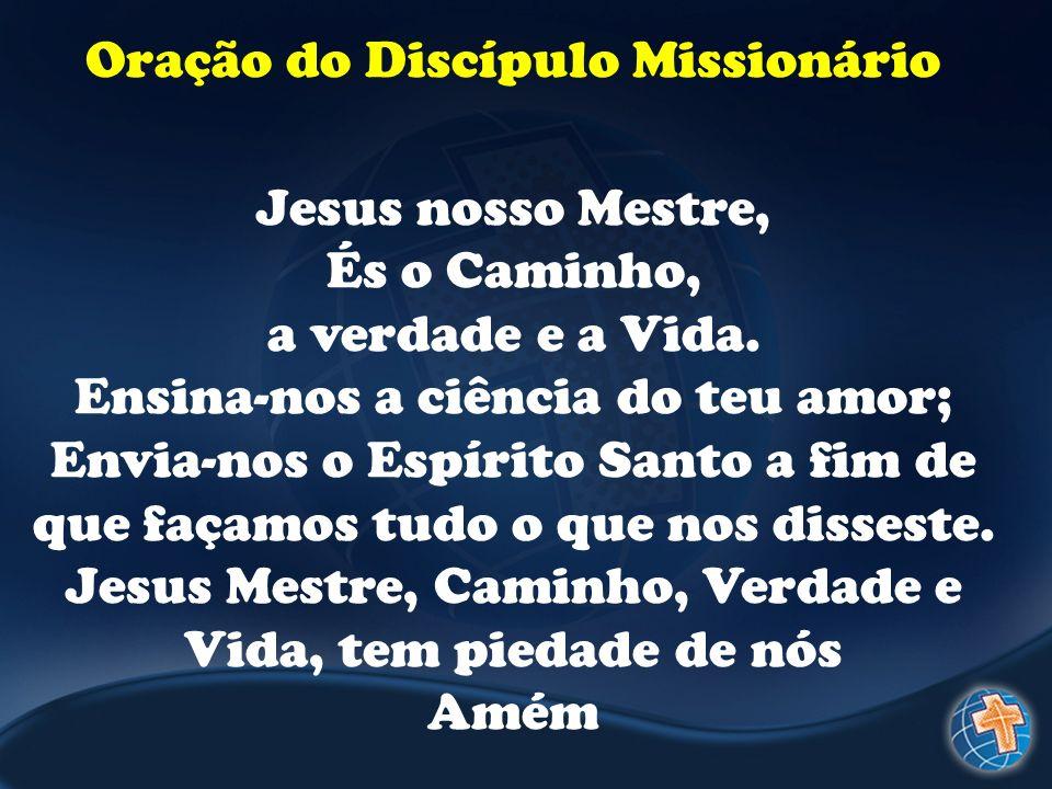 Oração do Discípulo Missionário Jesus nosso Mestre, És o Caminho, a verdade e a Vida. Ensina-nos a ciência do teu amor; Envia-nos o Espírito Santo a f