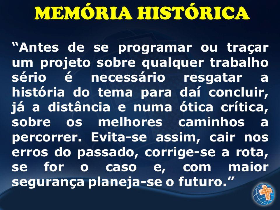 MEMÓRIA HISTÓRICA Antes de se programar ou traçar um projeto sobre qualquer trabalho sério é necessário resgatar a história do tema para daí concluir,