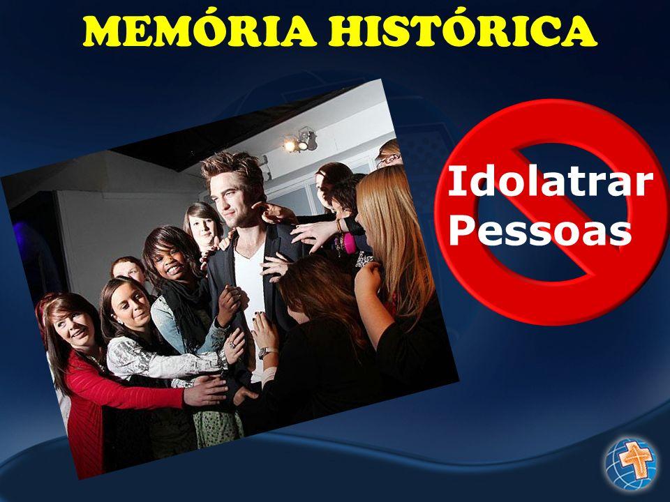 MEMÓRIA HISTÓRICA Idolatrar Pessoas