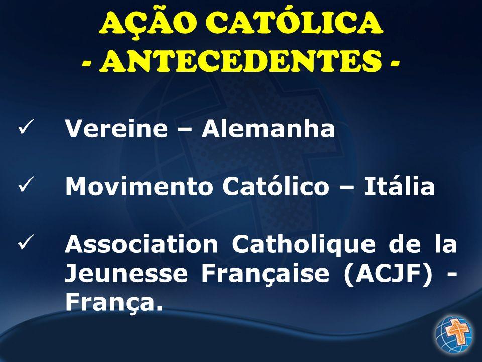 AÇÃO CATÓLICA - ANTECEDENTES - Vereine – Alemanha Movimento Católico – Itália Association Catholique de la Jeunesse Française (ACJF) - França.