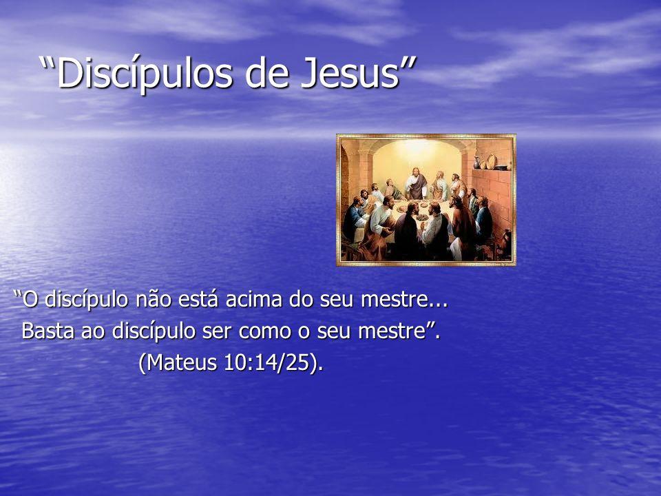 Discípulos de Jesus O discípulo não está acima do seu mestre... Basta ao discípulo ser como o seu mestre. (Mateus 10:14/25).