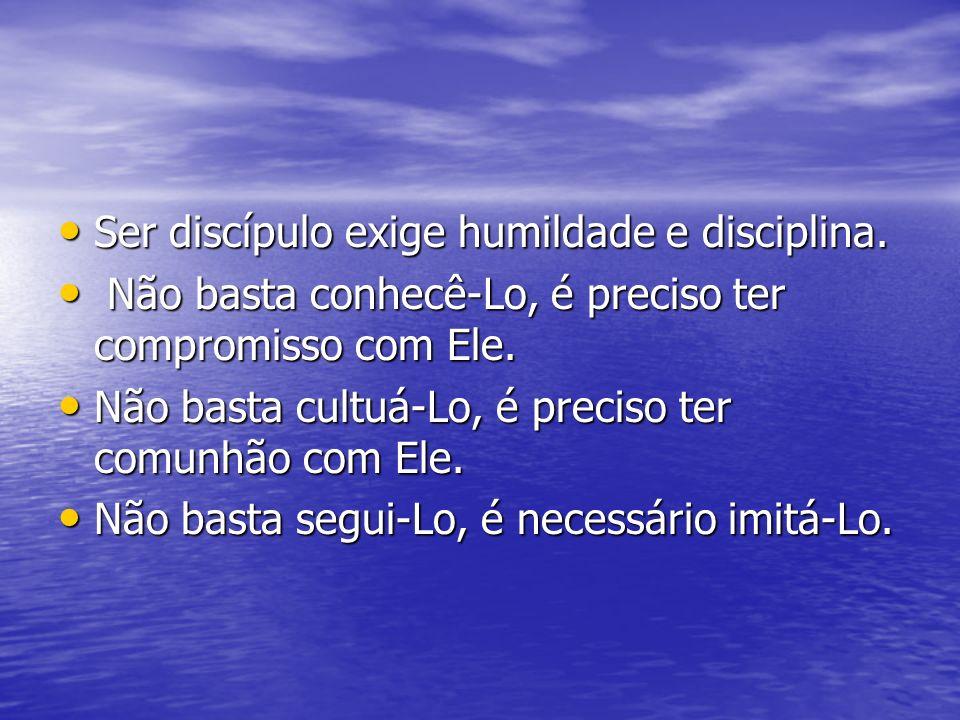 Ser discípulo exige humildade e disciplina. Ser discípulo exige humildade e disciplina. Não basta conhecê-Lo, é preciso ter compromisso com Ele. Não b