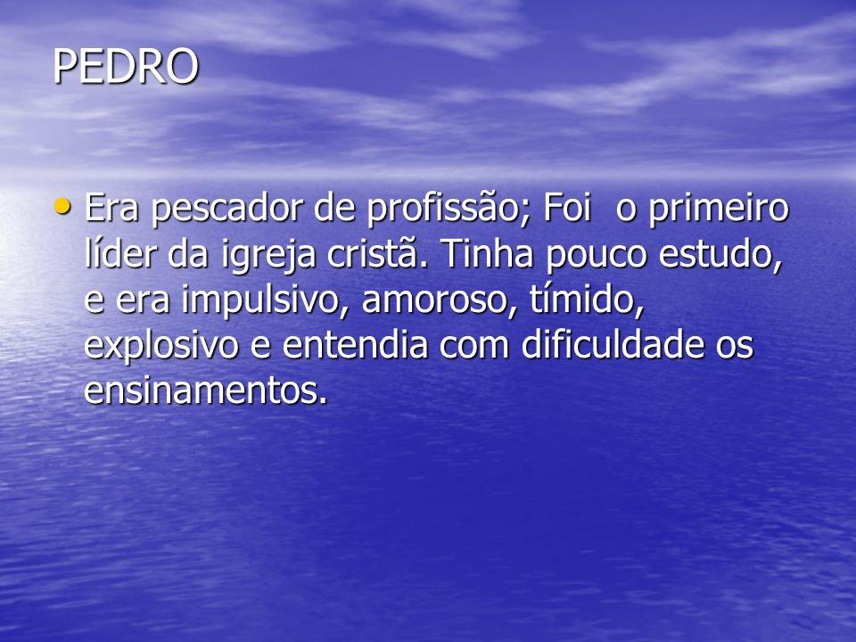 PEDRO Era pescador de profissão; Foi o primeiro líder da igreja cristã. Tinha pouco estudo, e era impulsivo, amoroso, tímido, explosivo e entendia com