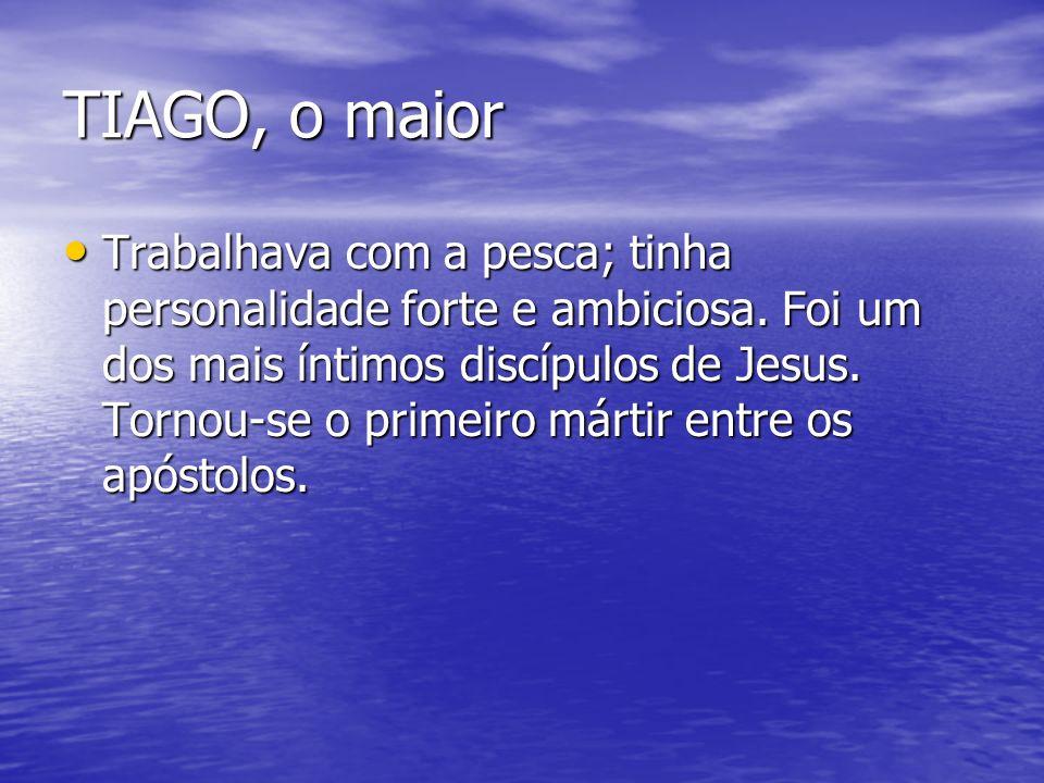 TIAGO, o maior Trabalhava com a pesca; tinha personalidade forte e ambiciosa. Foi um dos mais íntimos discípulos de Jesus. Tornou-se o primeiro mártir