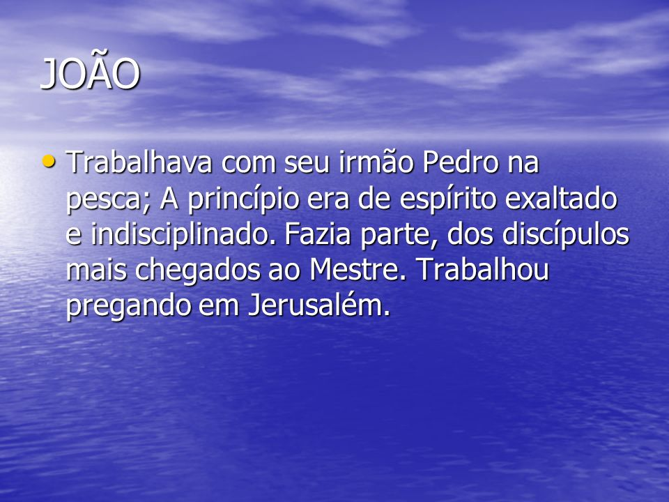 JOÃO Trabalhava com seu irmão Pedro na pesca; A princípio era de espírito exaltado e indisciplinado. Fazia parte, dos discípulos mais chegados ao Mest